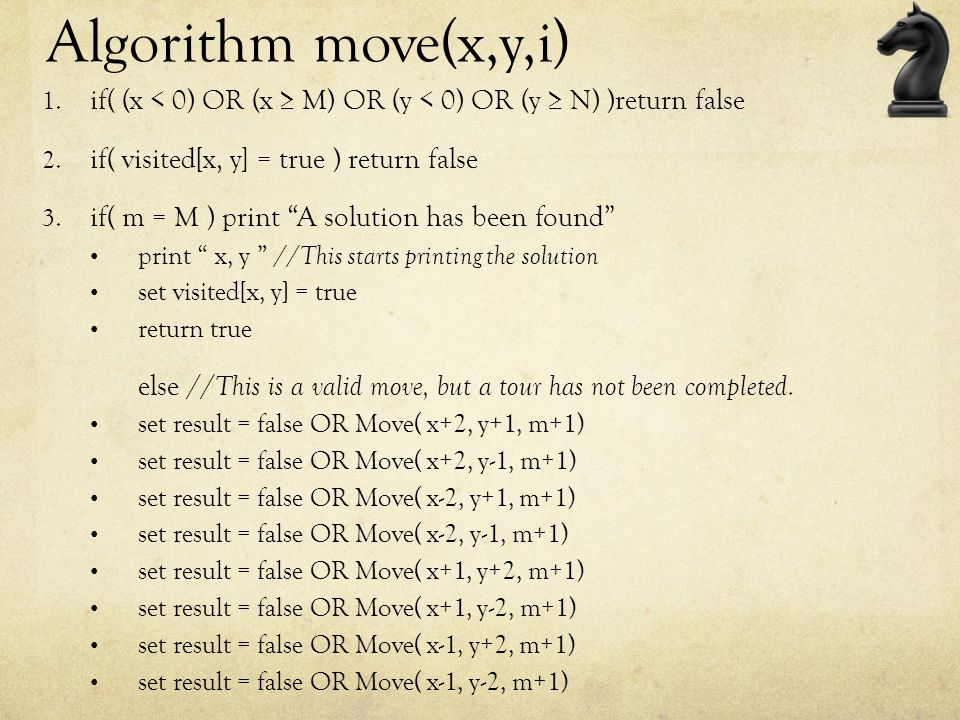 Algorithm move(x,y,i) if( (x < 0) OR (x ≥ M) OR (y < 0) OR (y ≥ N) )return false. if( visited[x, y] = true ) return false.